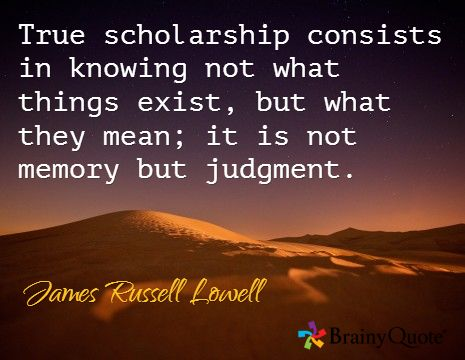 True scholarship consists in knowing not what things exist, but what they mean; it is not memory but judgment. / James Russell Lowell