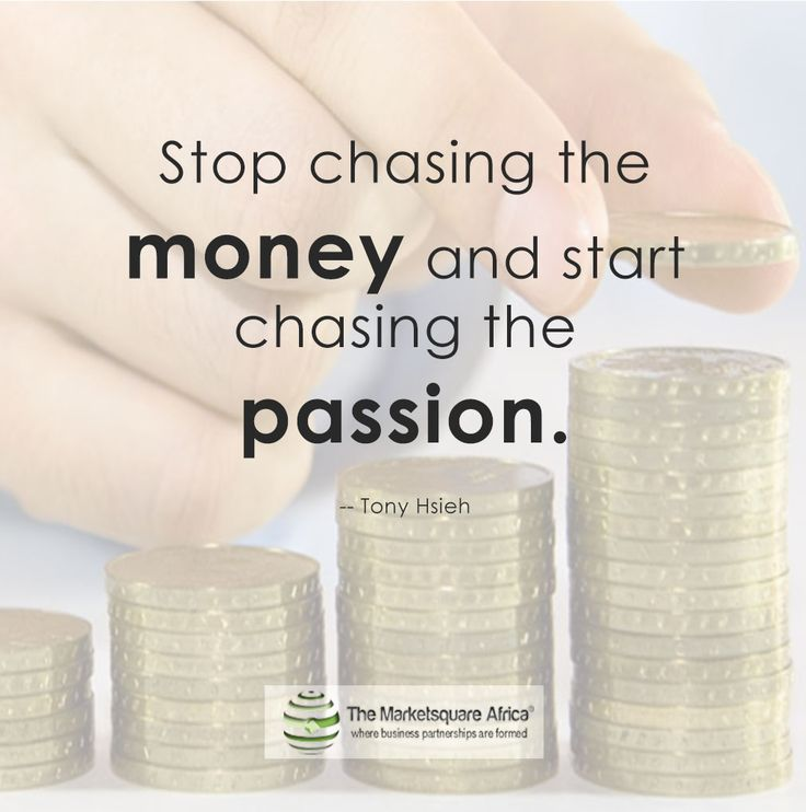 """""""Stop chasing the money and start chasing the passion.""""  -- Tony Hsieh"""