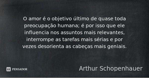 O amor é o objetivo último de quase toda preocupação humana; é por isso que ele influencia nos assuntos mais relevantes, interrompe as tarefas mais sérias e por vezes desorienta as cabeças mais... — Arthur Schopenhauer