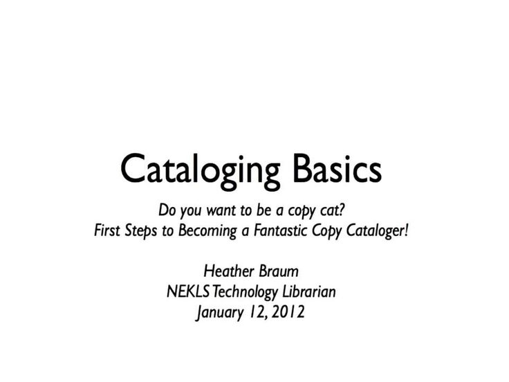 NEKLS Beginning Cataloging Webinar. This is a Webinar discussing copy cataloging from Heather Braum who is a librarian from the Northeast Kansas Library System. The Webinar goes over MARC records, catalog terms and basic principles behind why libraries catalog.