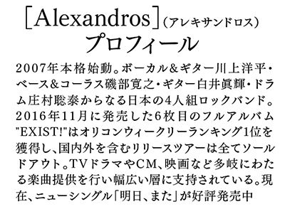 次々と新たなスタイルが確立され、移り変わりの激しい音楽業界。そんな中、いま彼らほど勢いに乗るロックバンドはいるだろうか。その名は「アレキサンドロス」。国内だけにとどまら...