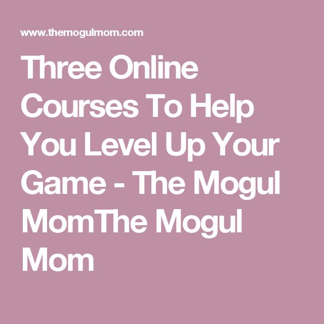 Three Online Courses To Help You Level Up Your Game - The Mogul MomThe Mogul Mom