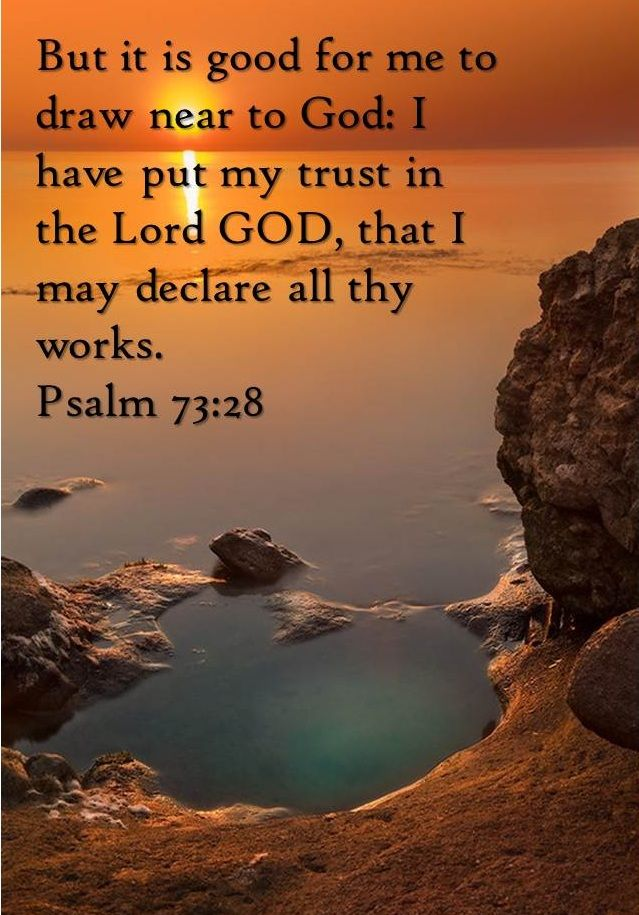Psalm 73:28 ~ But it is good for me to draw near to God; I have put my trust in the Lord God, that I may declare all Thy works...