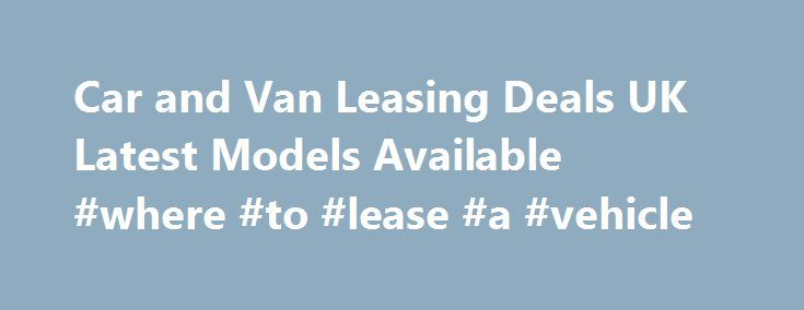 Car and Van Leasing Deals UK Latest Models Available #where #to #lease #a #vehicle http://lease.nef2.com/car-and-van-leasing-deals-uk-latest-models-available-where-to-lease-a-vehicle/  UK Car and Van Lease Hire Schemes Car Leasing Schemes Our UK car leasing range from a small 5 door up to executive models with all the latest mod cons! We supply various makes of cars currently including Nissan, Vauxhall, Peugeot and Honda. We have over 200 rental outlets all over England and being a national…