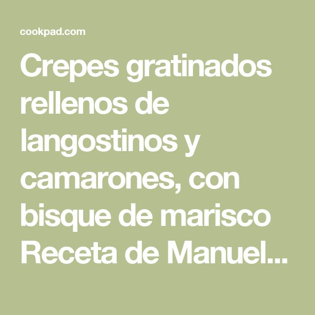 Crepes gratinados rellenos de langostinos y camarones, con bisque de marisco Receta de Manuel  - Cookpad