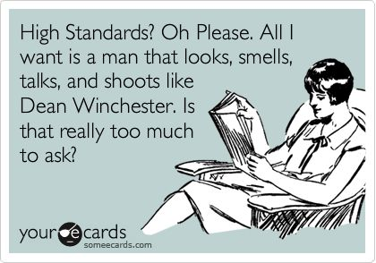 Funny Confession Ecard: High Standards? Oh Please. All I want is a man that looks, smells, talks, and shoots like Dean Winchester. Is that really too much to ask?