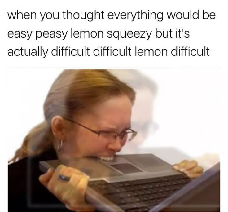 When you thought everything would be easy peasy lemon squeezy, but it's actually difficult difficult lemon difficult.