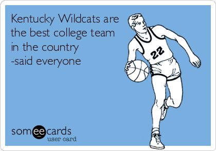 Kentucky Wildcats are the best college team in the country -said everyone. | Sports Ecard | someecards.com