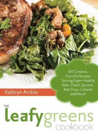 The Leafy Greens Cookbook: 100 Creative, Flavorful Recipes Starring Super-Healthy Kale, Chard, Spinach, Bok Choy,...