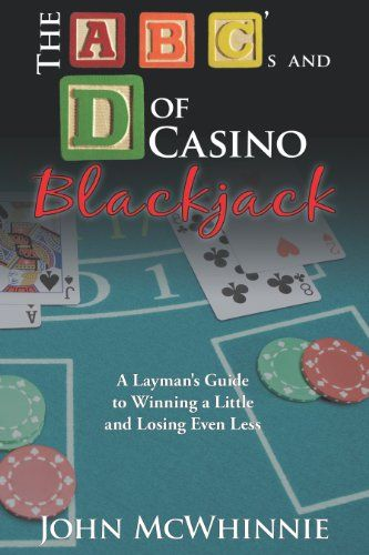 The A B C's and D of Casino Blackjack: A Layman's Guide to Winning a Little and Losing Even Less