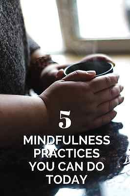 Five mindfulness practices you can begin doing today.
