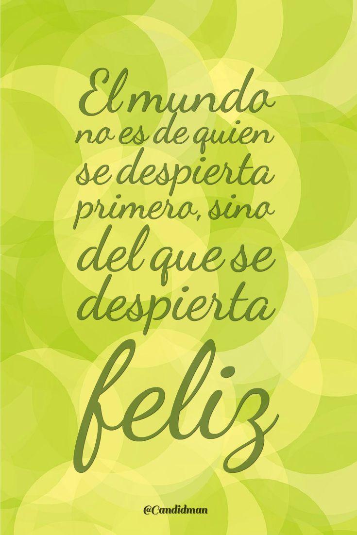 """""""El #Mundo no es de quien se despierta primero, sino del que se despierta #Feliz"""". @candidman #Frases #Motivacionales"""