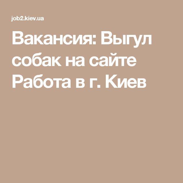 Вакансия: Выгул собак на сайте Работа в г. Киев