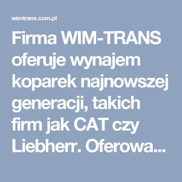 Firma WIM-TRANS oferuje wynajem koparek najnowszej generacji, takich firm jak CAT czy Liebherr. Oferowane maszyny znajdują zastosowanie przy wszelkiego rodzaju pracach ziemnych i budowlanych.