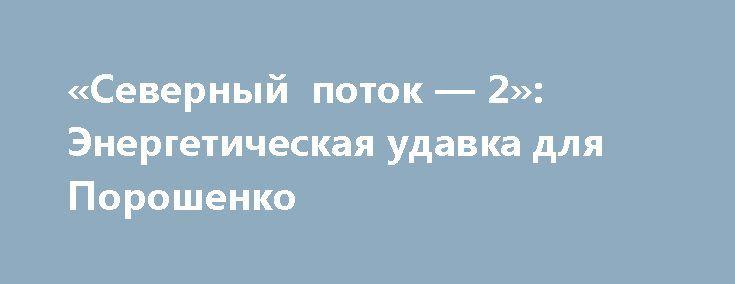«Северный поток — 2»: Энергетическая удавка для Порошенко http://rusdozor.ru/2017/06/26/severnyj-potok-2-energeticheskaya-udavka-dlya-poroshenko/  Трубы для газопровода «Северный поток — 2» доставлены в порт Засниц – Мукран на острове Рюген. Германия. Фото: DPA/ТАСС Энергонезависимость Украины от России оценили в 2 миллиарда долларов ежегодно «Окончательное и бесповоротное расставание с Москвой», которое не иначе как пару ...