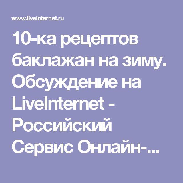 10-ка рецептов баклажан на зиму. Обсуждение на LiveInternet - Российский Сервис Онлайн-Дневников