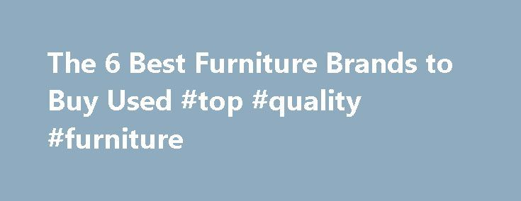 The 6 Best Furniture Brands to Buy Used #top #quality #furniture http://furniture.remmont.com/the-6-best-furniture-brands-to-buy-used-top-quality-furniture-5/  The 6 Best Furniture Brands to Buy Used By Leah French. Flea Markets&Yard Sales Expert Leah French is a home design writer, editor, and interior decorator who furnishes — it s an ongoing, evolving project — her home with antique and vintage finds from flea markets, yard sales, and other secondhand sources. Updated June 08, 2016…