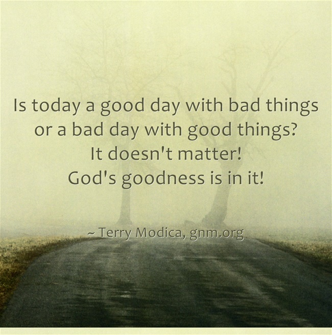 Is today a good day with bad things or a bad day with good things? It doesn't matter! God's goodness is in it! (Find God's goodness at Good News Ministries www.gnm.org)