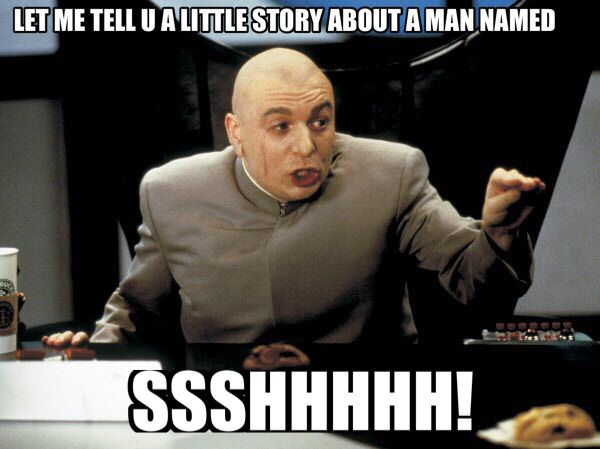 "Dr Evil  ""Let me tell you a little story about a man named Ssshhh"" -Austin Powers"