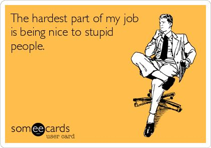 The hardest part of my job is being nice to stupid people.