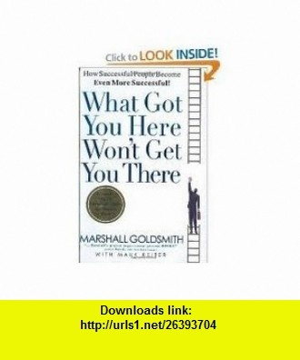 What Got You Here Wont Get You There How Successful People Become Even More Successful 1st (first) edition (9780801122798) Marshall Goldsmith , ISBN-10: 0801122791  , ISBN-13: 978-0801122798 ,  , tutorials , pdf , ebook , torrent , downloads , rapidshare , filesonic , hotfile , megaupload , fileserve