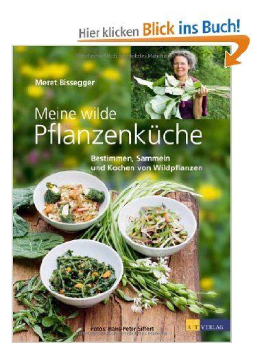 Meine wilde Pflanzenküche: Bestimmen, Sammeln und Kochen von Wildpflanzen: Amazon.de: Meret Bissegger: Bücher