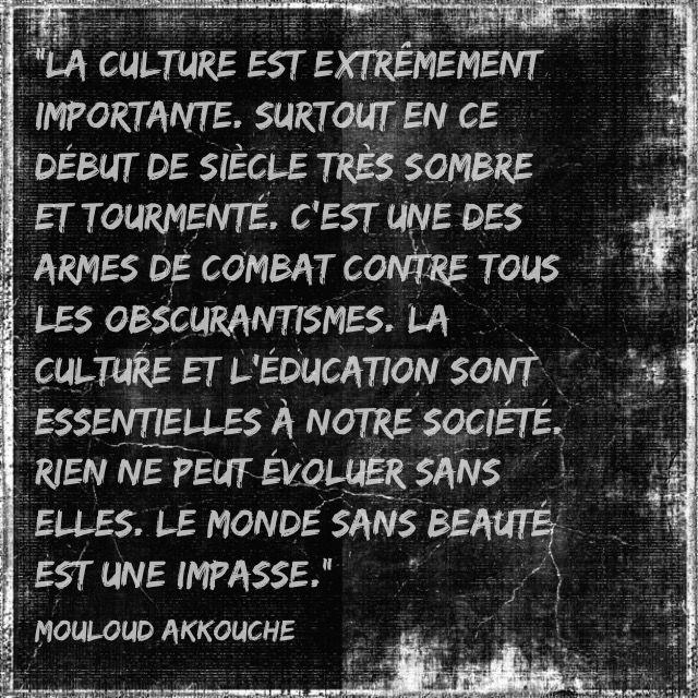 """""""La culture est extrêmement importante. Surtout en ce début de siècle très sombre et tourmenté. C'est une des armes de combat contre tous les obscurantismes. La culture et l'éducation sont essentielles à notre société. Rien ne peut évoluer sans elles. Le monde sans beauté est une impasse.""""  Mouloud Akkouche"""