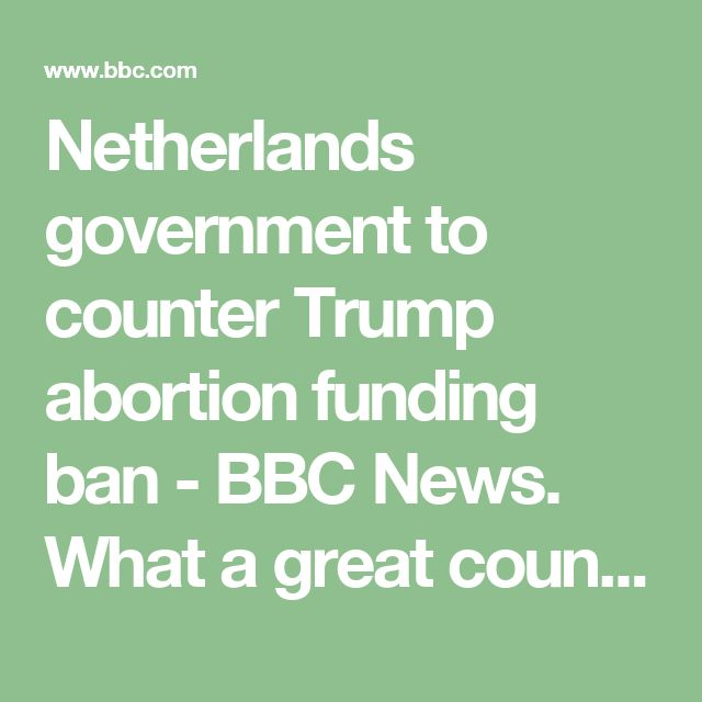 Netherlands government to counter Trump abortion funding ban - BBC News. What a great country where women are just women not some religious or political body. THANK YOU!