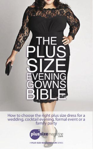 The Plus Size Evening Gowns Bible: How to choose the right plus size dress for a wedding, cocktail evening, formal event or family party.