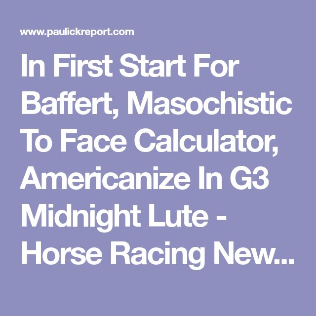 In First Start For Baffert, Masochistic To Face Calculator, Americanize In G3 Midnight Lute - Horse Racing News | Paulick Report