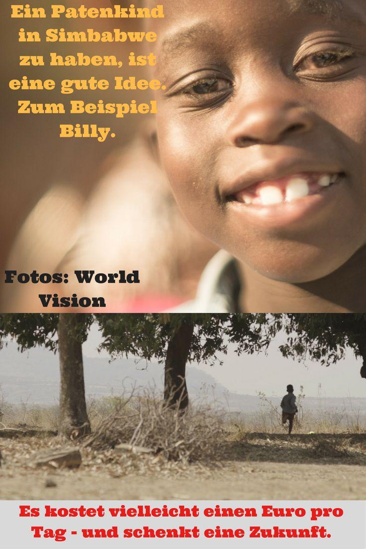 Wie wäre es mit einem Patenkind in Simbabwe? Es kostet so wenig und hilft so viel: Immerhin hat ein Kind, das zu den Ärmsten der Armen gehört, dadurch die Chance auf eine gute Zukunft. Mehr als einen Euro muss niemand dafür ausgeben (obwohl das schön wäre) - und es würde so sehr helfen. Klickt mal rein in meinen Beitrag über die Freundschaft zwischen Billy und Urs, vermittelt von der Hilfsorganisation World Vision.