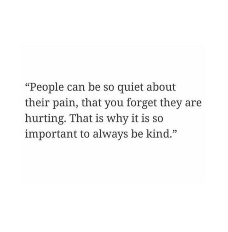People can be so quiet about their pain, that you forget they are hurting.  That is why it is so important to always be kind.