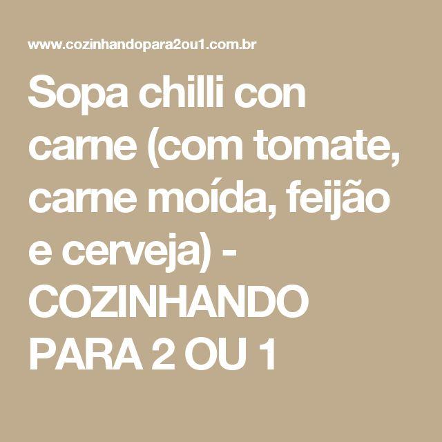 Sopa chilli con carne (com tomate, carne moída, feijão e cerveja) - COZINHANDO PARA 2 OU 1