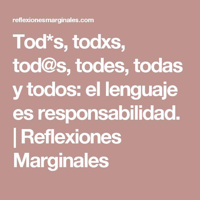 Tod*s, todxs, tod@s, todes, todas y todos: el lenguaje es responsabilidad.   Reflexiones Marginales
