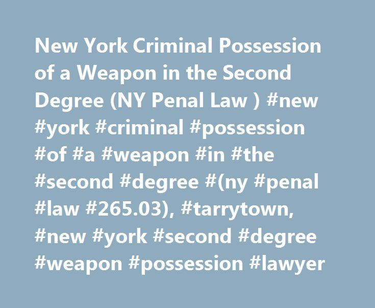New York Criminal Possession of a Weapon in the Second Degree (NY Penal Law ) #new #york #criminal #possession #of #a #weapon #in #the #second #degree #(ny #penal #law #265.03), #tarrytown, #new #york #second #degree #weapon #possession #lawyer http://idaho.remmont.com/new-york-criminal-possession-of-a-weapon-in-the-second-degree-ny-penal-law-new-york-criminal-possession-of-a-weapon-in-the-second-degree-ny-penal-law-265-03-tarrytown-new-york/  # New York Criminal Possession of a Weapon in…