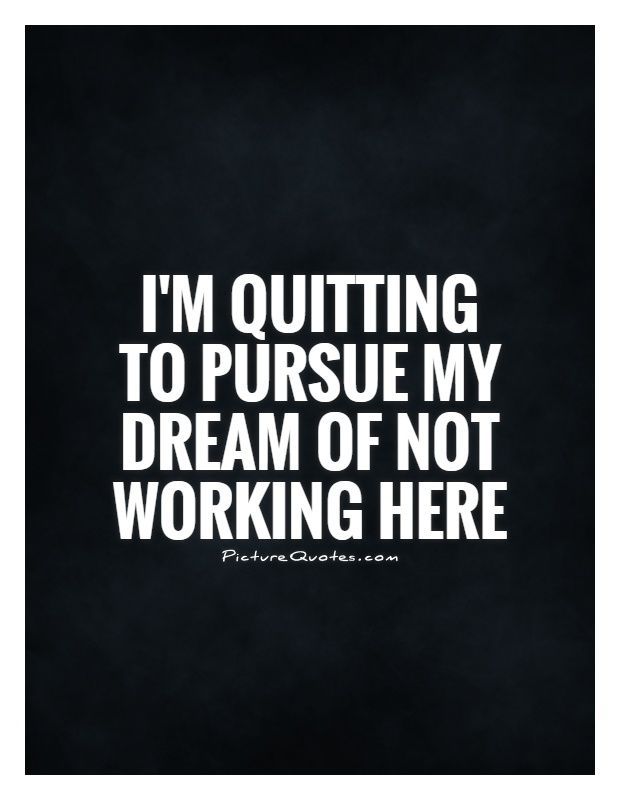 I'm quitting to pursue my dream of not working here Picture Quote #1