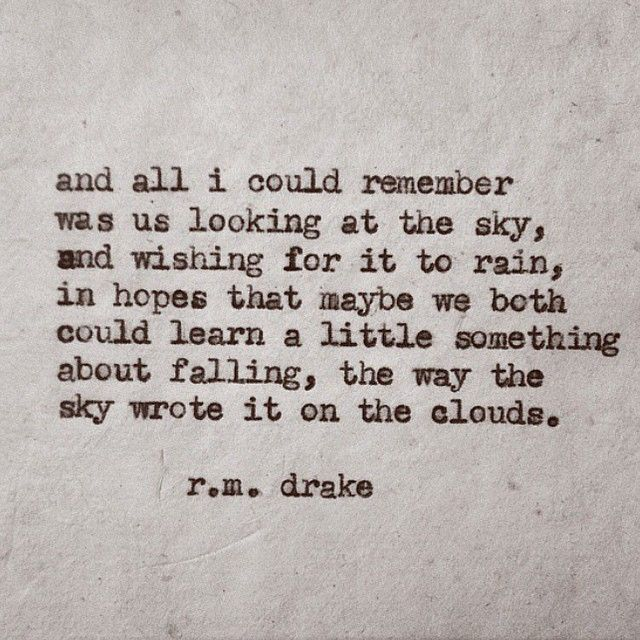 And all I could remember was us looking at the sky, and wishing for it to rain, in hopes that maybe we both cold learn a little something about falling, the way the sky wrote it on the clouds. R.M. Drake