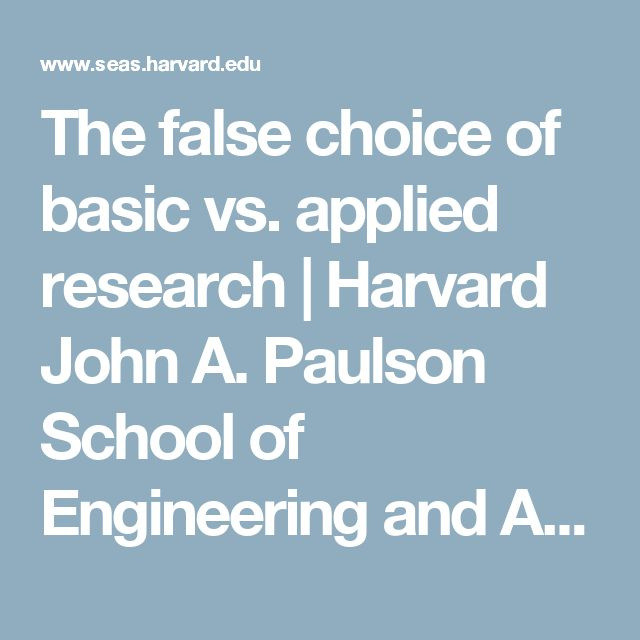 The false choice of basic vs. applied research | Harvard John A. Paulson School of Engineering and Applied Sciences