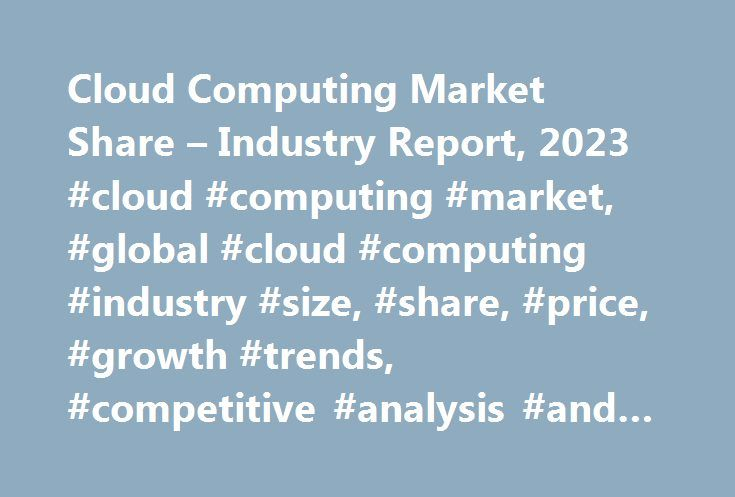 Cloud Computing Market Share – Industry Report, 2023 #cloud #computing #market, #global #cloud #computing #industry #size, #share, #price, #growth #trends, #competitive #analysis #and #report http://money.nef2.com/cloud-computing-market-share-industry-report-2023-cloud-computing-market-global-cloud-computing-industry-size-share-price-growth-trends-competitive-analysis-and-report/  # Cloud Computing Market Size, Industry Analysis Report, Regional Outlook (U.S. Germany, UK, Italy, Russia…
