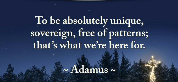 ~ Быть абсолютно уникальным, суверенным, свободным от шаблонов; это - то, для чего мы здесь. ~   ~ Адамус Сен-Жермен ~
