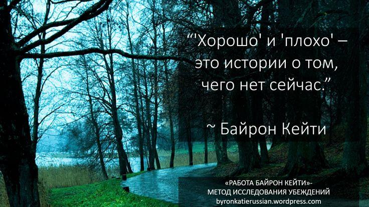 «'Хорошо' и 'плохо' — это истории о том, чего нет сейчас.» ~ Байрон Кейти  «'Good' and 'bad' are the story of what isn't now.» ~ Byron Katie