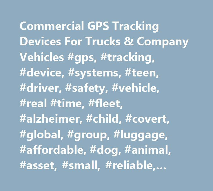 Commercial GPS Tracking Devices For Trucks & Company Vehicles #gps, #tracking, #device, #systems, #teen, #driver, #safety, #vehicle, #real #time, #fleet, #alzheimer, #child, #covert, #global, #group, #luggage, #affordable, #dog, #animal, #asset, #small, #reliable, #accurate, #fast http://memphis.remmont.com/commercial-gps-tracking-devices-for-trucks-company-vehicles-gps-tracking-device-systems-teen-driver-safety-vehicle-real-time-fleet-alzheimer-child-covert-global-group/  # Commercial GPS…