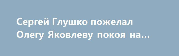 Сергей Глушко пожелал Олегу Яковлеву покоя на небесах http://oane.ws/2017/06/29/sergey-glushko-pozhelal-olegu-yakovlevu-pokoya-na-nebesah.html  Певец и актер Сергей Глушко, более известный как «Тарзан», пожелал Олегу Яковлеву покоя на небесах. Об этом он написал на своей странице в социальной сети.