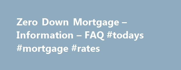 Zero Down Mortgage – Information – FAQ #todays #mortgage #rates http://money.remmont.com/zero-down-mortgage-information-faq-todays-mortgage-rates/  #0 down mortgage # Zero Down Mortgages: Are They Right For You? Zero Down Mortgages: Are They Right For You? What is a Zero Down Payment Mortgage? A sero down payment mortgage is exactly what it sounds like: a mortgage that requires no money down at closing. Buying a home and putting no money down to do it sounds appealing to many, but in reality…