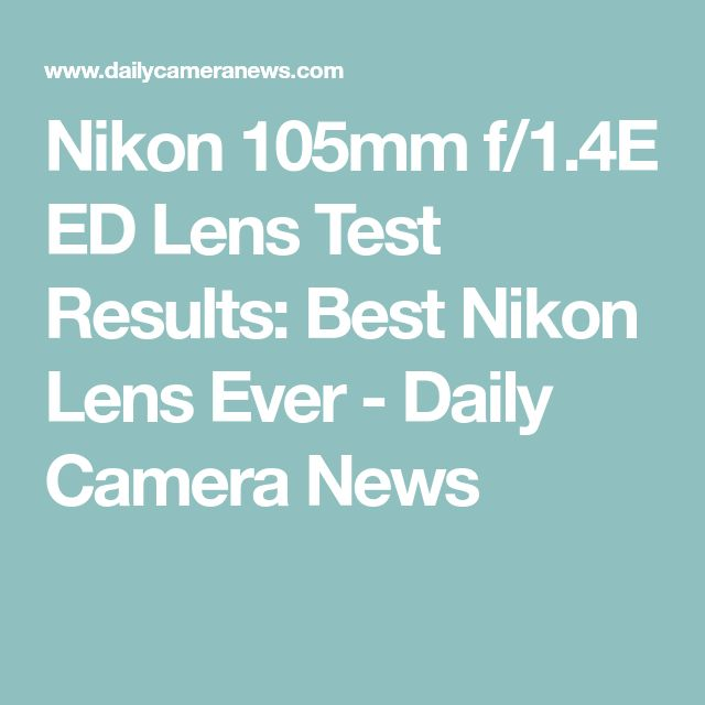Nikon 105mm f/1.4E ED Lens Test Results: Best Nikon Lens Ever - Daily Camera News