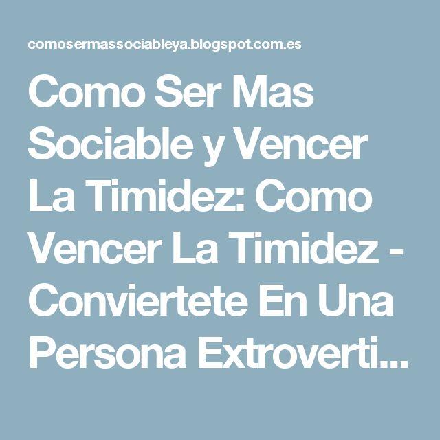 Como Ser Mas Sociable y Vencer La Timidez: Como Vencer La Timidez - Conviertete En Una Persona Extrovertida