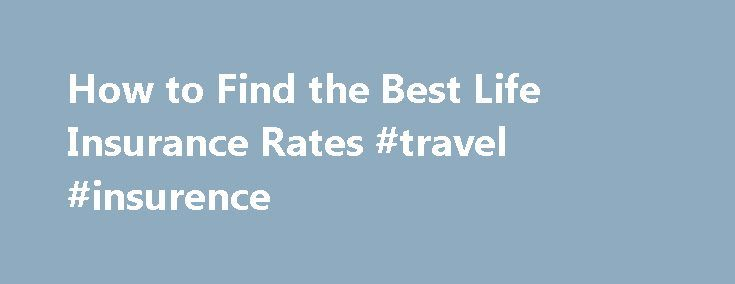 How to Find the Best Life Insurance Rates #travel #insurence http://nef2.com/how-to-find-the-best-life-insurance-rates-travel-insurence/  #best insurance rates # Things You'll Need Understand Term Life Insurance – Term Life insurance is the cheapest type of insurance available. This insurance covers you for a fixed amount of time and will pay out a one off lump sum if you die during the policy period. Typically you pay your premiums monthly during...