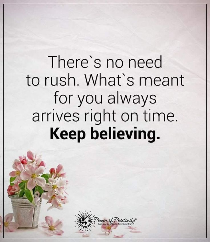 Patience Quotes there's no need to rush. What's meant for you always arrives right on time. Keep believing.