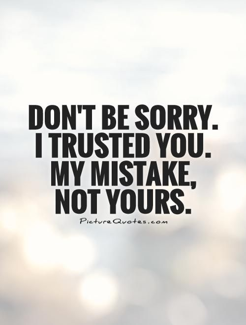 Don't be sorry.  I trusted you.  My mistake,  not yours Picture Quote #1