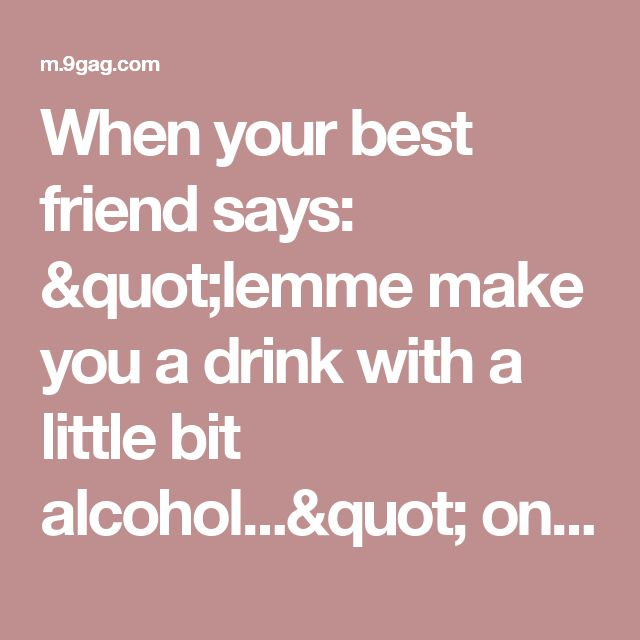 """When your best friend says: """"lemme make you a drink with a little bit alcohol..."""" on 9GAG"""